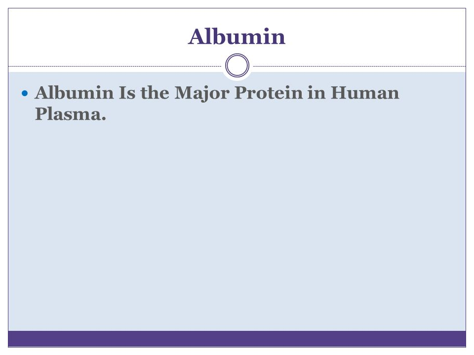 Albumin Albumin Is the Major Protein in Human Plasma.
