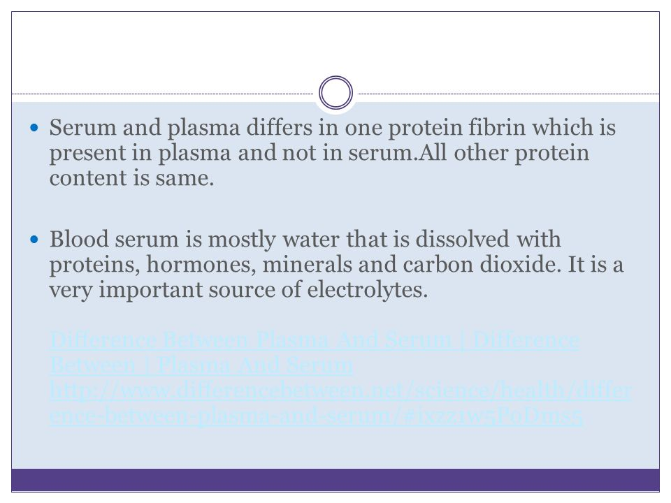 Serum and plasma differs in one protein fibrin which is present in plasma and not in serum.All other protein content is same.
