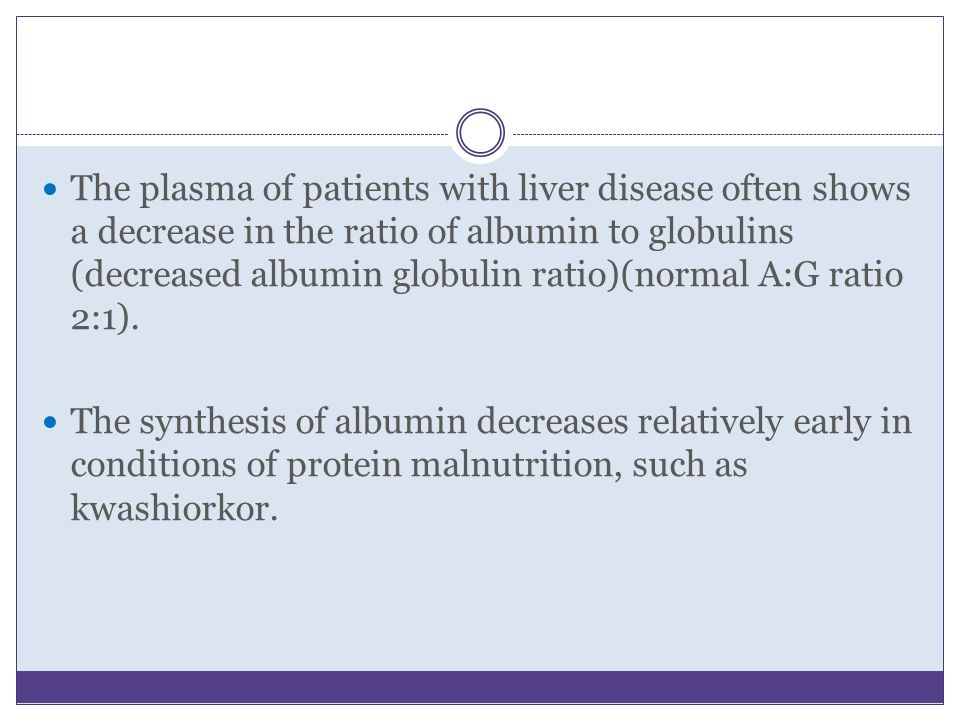 The plasma of patients with liver disease often shows a decrease in the ratio of albumin to globulins (decreased albumin globulin ratio)(normal A:G ratio 2:1).