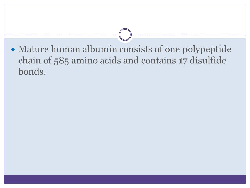 Mature human albumin consists of one polypeptide chain of 585 amino acids and contains 17 disulfide bonds.