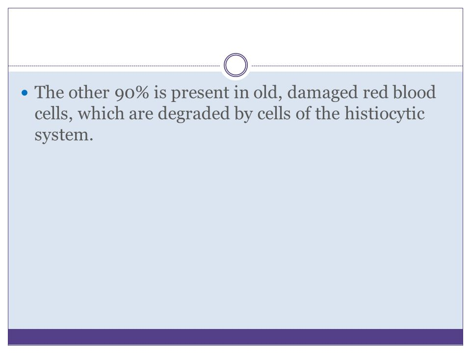 The other 90% is present in old, damaged red blood cells, which are degraded by cells of the histiocytic system.
