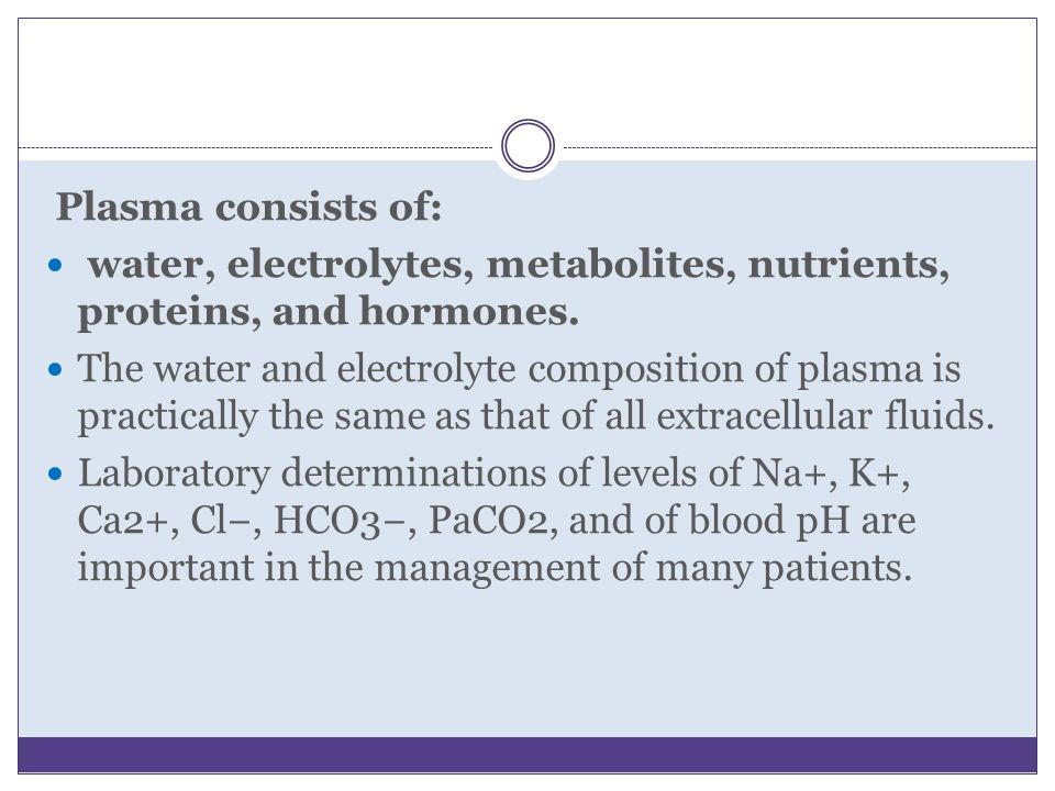 Plasma consists of: water, electrolytes, metabolites, nutrients, proteins, and hormones.