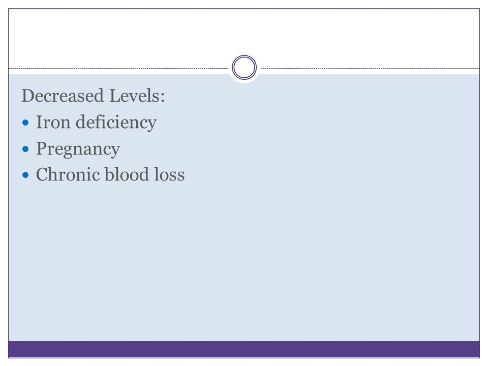 Decreased Levels: Iron deficiency Pregnancy Chronic blood loss