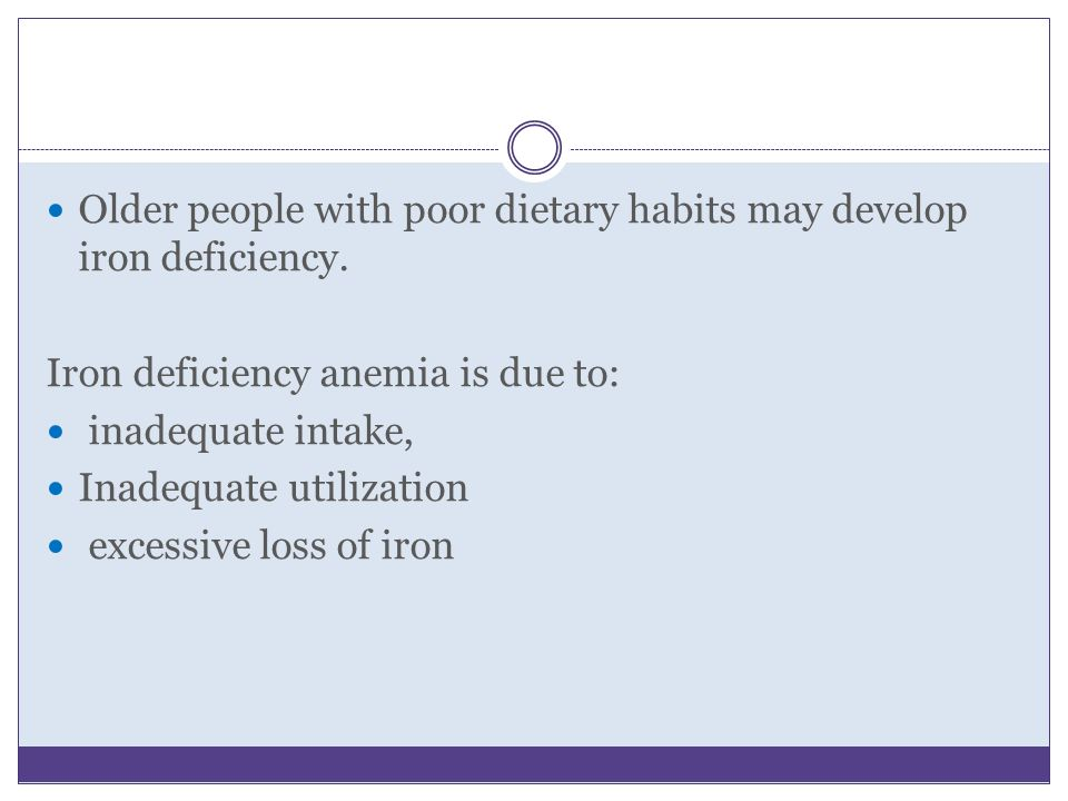 Older people with poor dietary habits may develop iron deficiency.