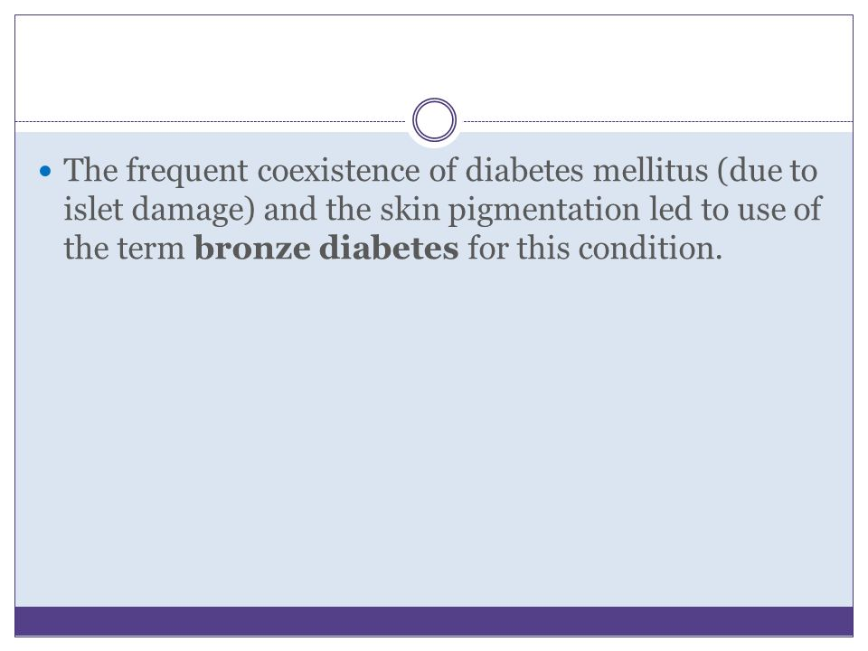 The frequent coexistence of diabetes mellitus (due to islet damage) and the skin pigmentation led to use of the term bronze diabetes for this condition.