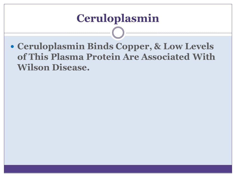 Ceruloplasmin Ceruloplasmin Binds Copper, & Low Levels of This Plasma Protein Are Associated With Wilson Disease.