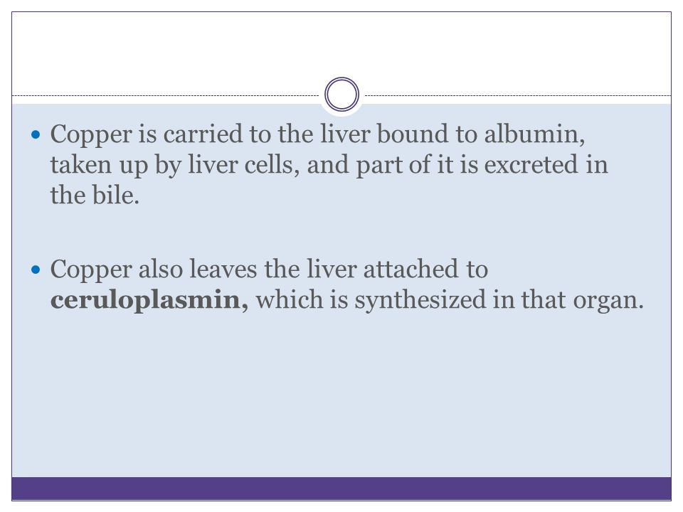 Copper is carried to the liver bound to albumin, taken up by liver cells, and part of it is excreted in the bile.