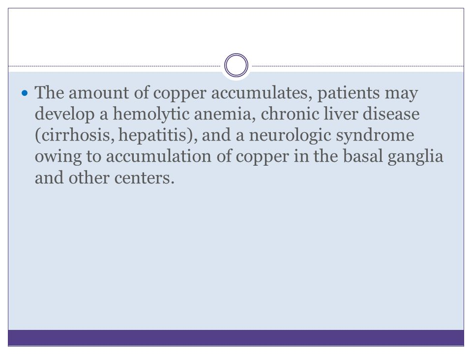 The amount of copper accumulates, patients may develop a hemolytic anemia, chronic liver disease (cirrhosis, hepatitis), and a neurologic syndrome owing to accumulation of copper in the basal ganglia and other centers.