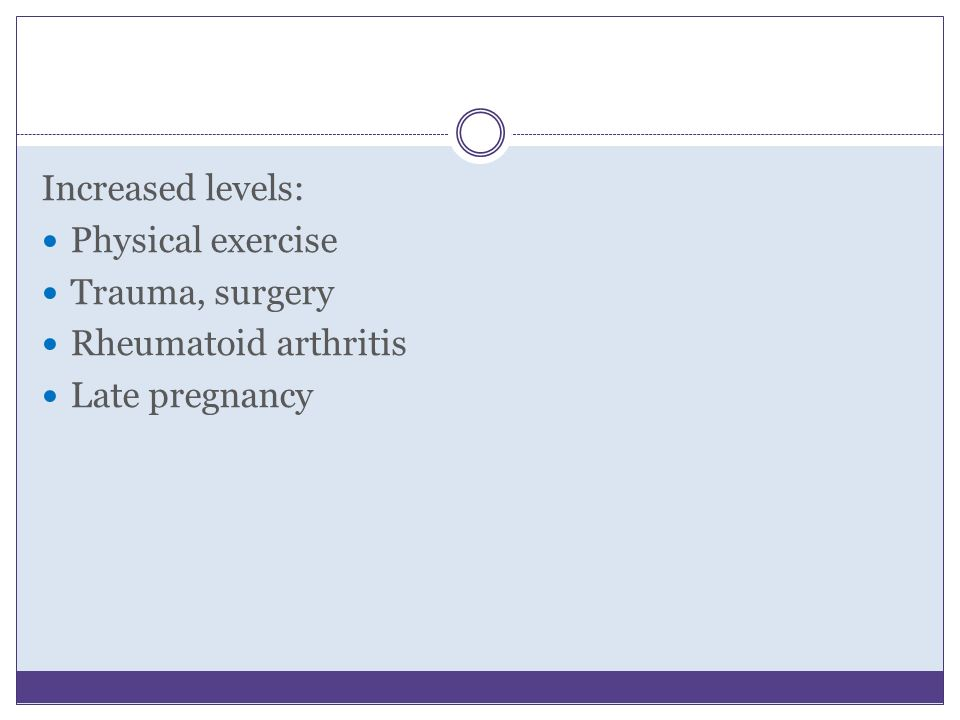 Increased levels: Physical exercise Trauma, surgery Rheumatoid arthritis Late pregnancy