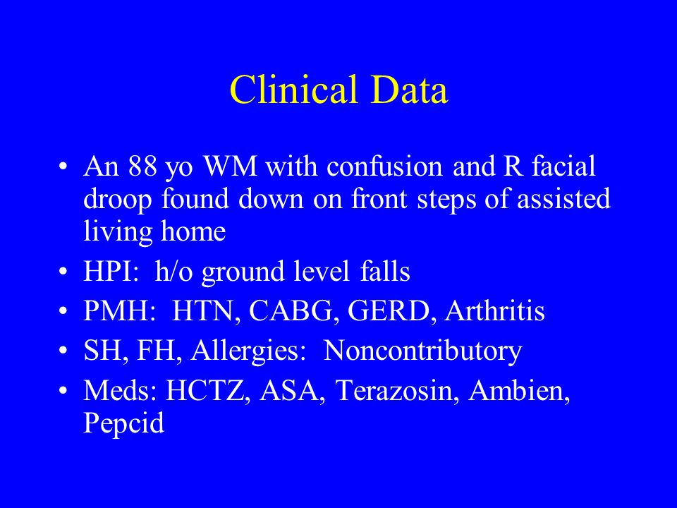 Clinical Data An 88 yo WM with confusion and R facial droop found down on front steps of assisted living home.