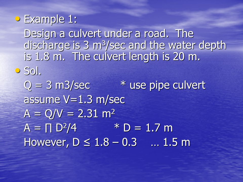 Example 1: Design a culvert under a road. The discharge is 3 m3/sec and the water depth is 1.8 m. The culvert length is 20 m.
