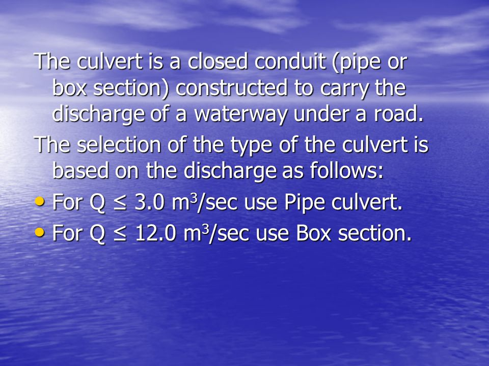 The culvert is a closed conduit (pipe or box section) constructed to carry the discharge of a waterway under a road.