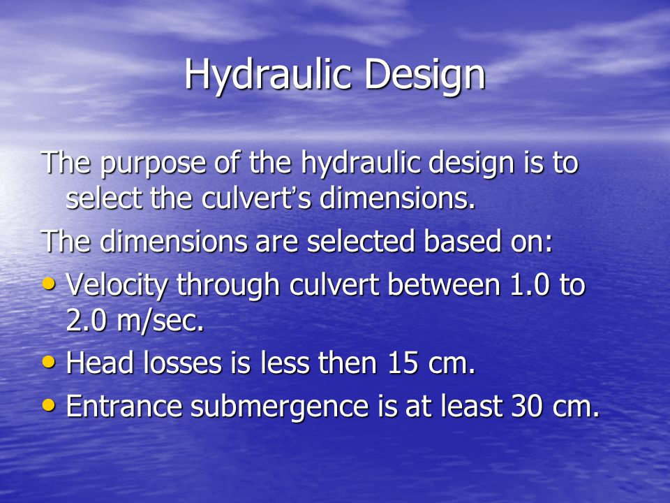 Hydraulic Design The purpose of the hydraulic design is to select the culvert's dimensions. The dimensions are selected based on: