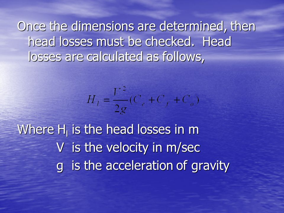 Once the dimensions are determined, then head losses must be checked