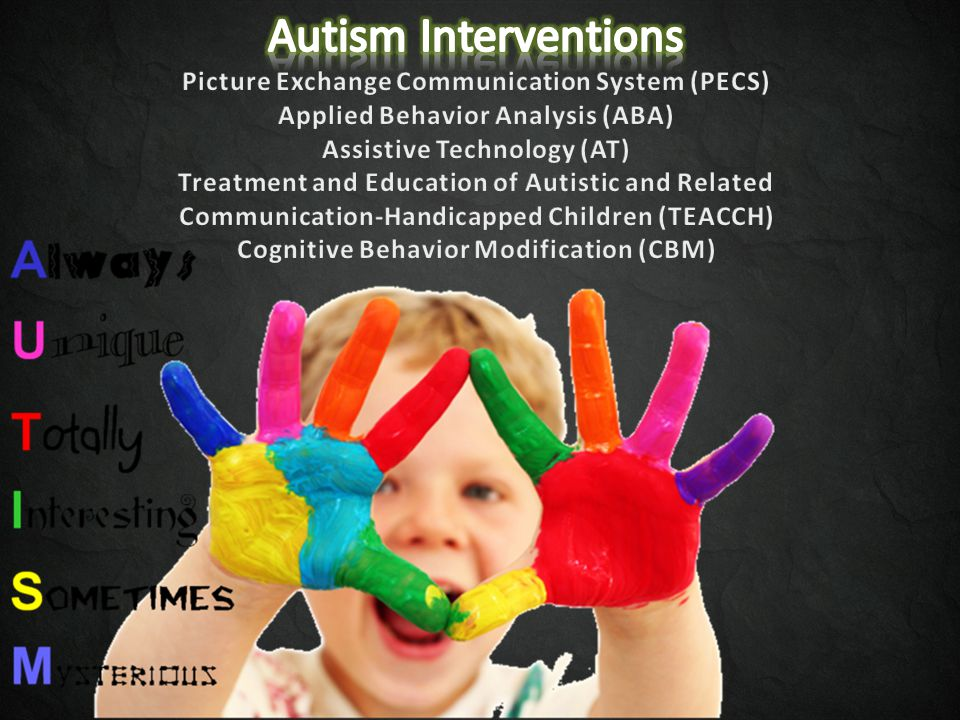 Autism Interventions Picture Exchange Communication System (PECS) Applied Behavior Analysis (ABA) Assistive Technology (AT) Treatment and Education of Autistic and Related Communication-Handicapped Children (TEACCH) Cognitive Behavior Modification (CBM)
