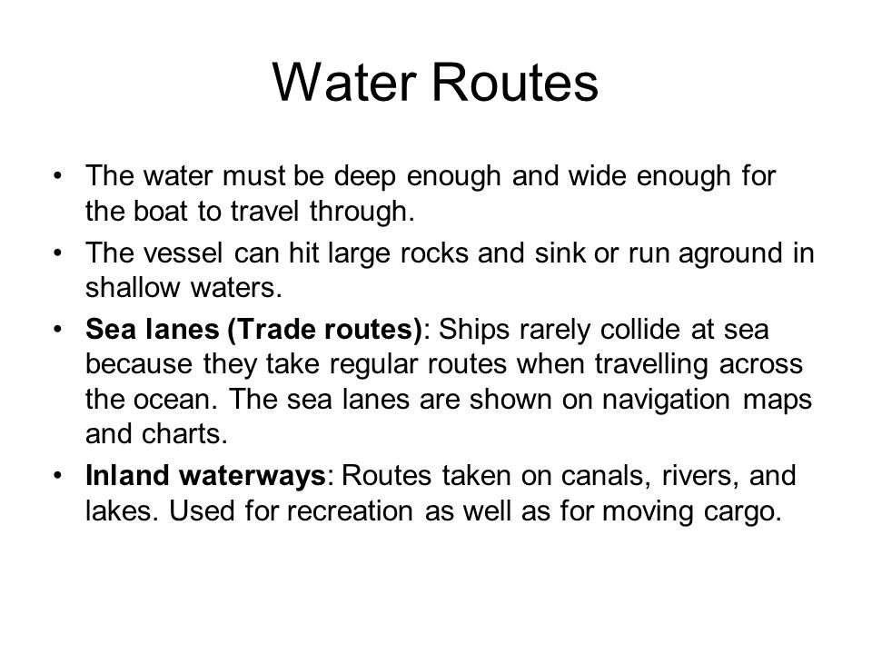 Water Routes The water must be deep enough and wide enough for the boat to travel through.