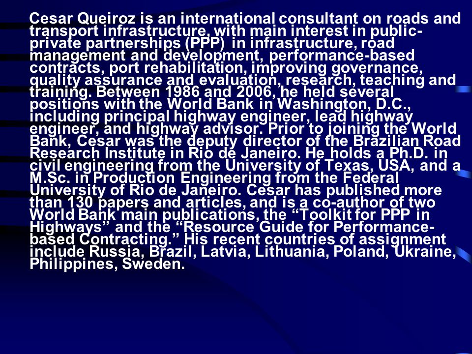 Cesar Queiroz is an international consultant on roads and transport infrastructure, with main interest in public-private partnerships (PPP) in infrastructure, road management and development, performance-based contracts, port rehabilitation, improving governance, quality assurance and evaluation, research, teaching and training.