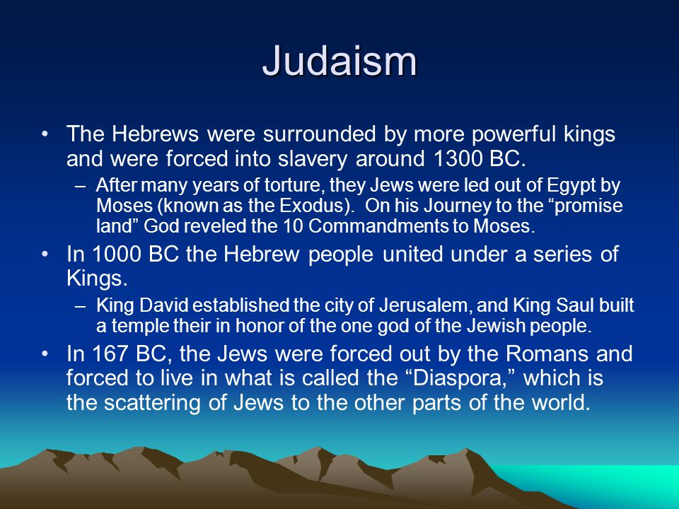 Judaism The Hebrews were surrounded by more powerful kings and were forced into slavery around 1300 BC.