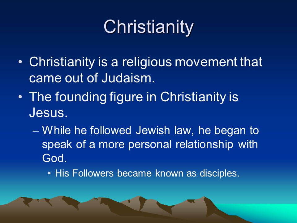 Christianity Christianity is a religious movement that came out of Judaism. The founding figure in Christianity is Jesus.