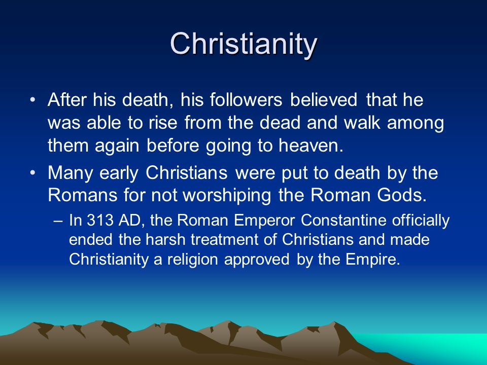 Christianity After his death, his followers believed that he was able to rise from the dead and walk among them again before going to heaven.
