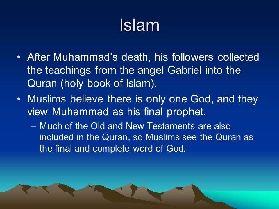 Islam After Muhammad's death, his followers collected the teachings from the angel Gabriel into the Quran (holy book of Islam).