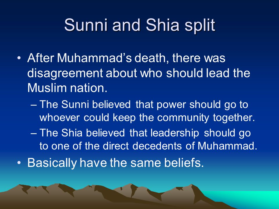 Sunni and Shia split After Muhammad's death, there was disagreement about who should lead the Muslim nation.