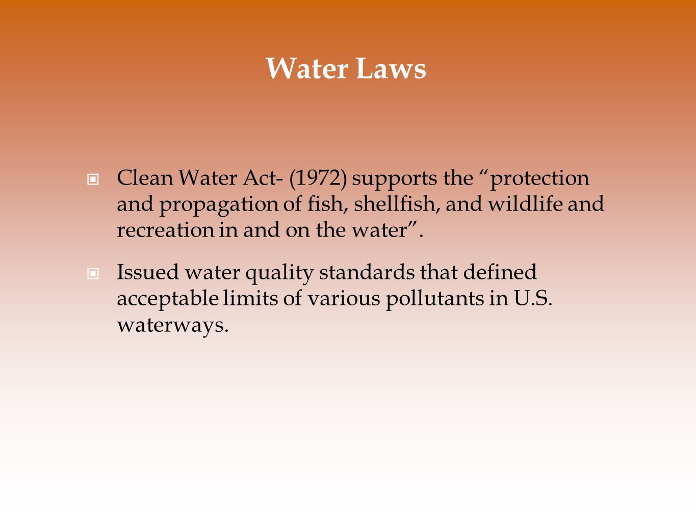 Water Laws Clean Water Act- (1972) supports the protection and propagation of fish, shellfish, and wildlife and recreation in and on the water .