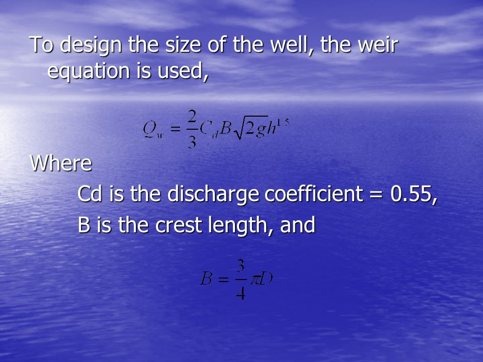 To design the size of the well, the weir equation is used,