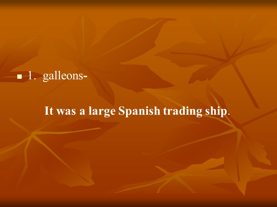 1. galleons- It was a large Spanish trading ship.