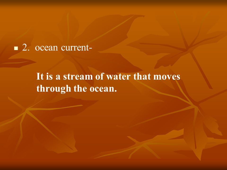 2. ocean current- It is a stream of water that moves through the ocean.