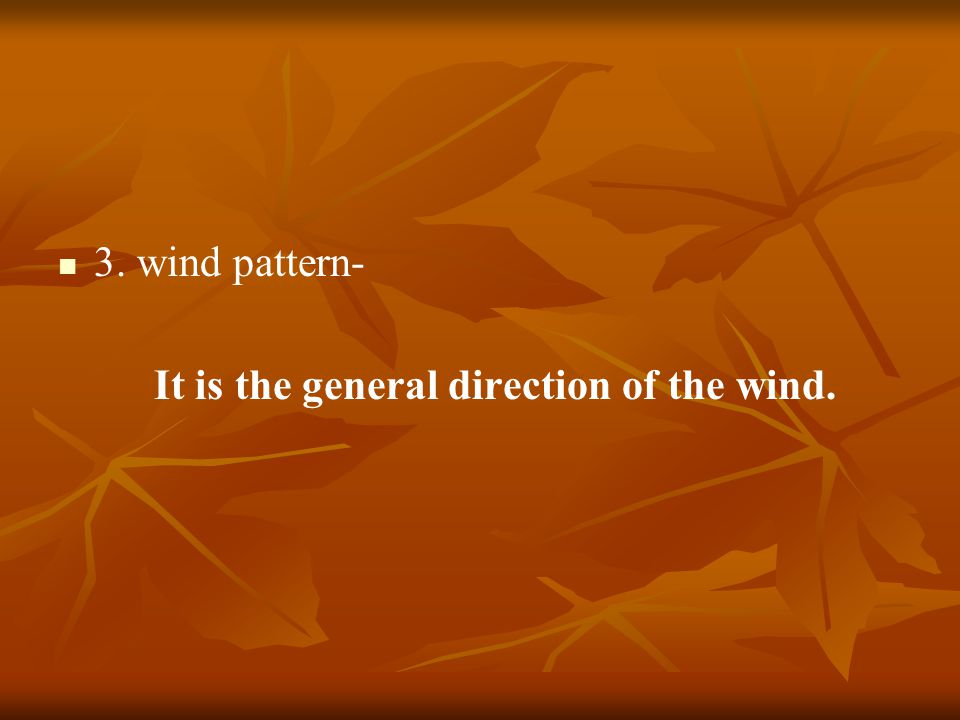3. wind pattern- It is the general direction of the wind.