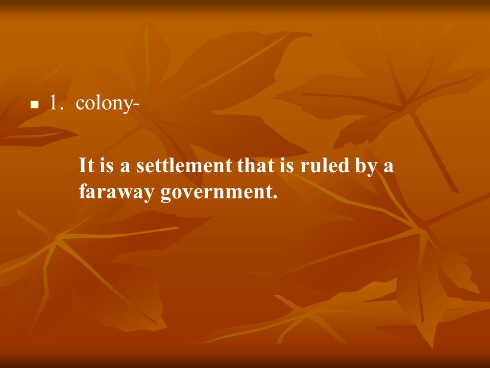 1. colony- It is a settlement that is ruled by a faraway government.