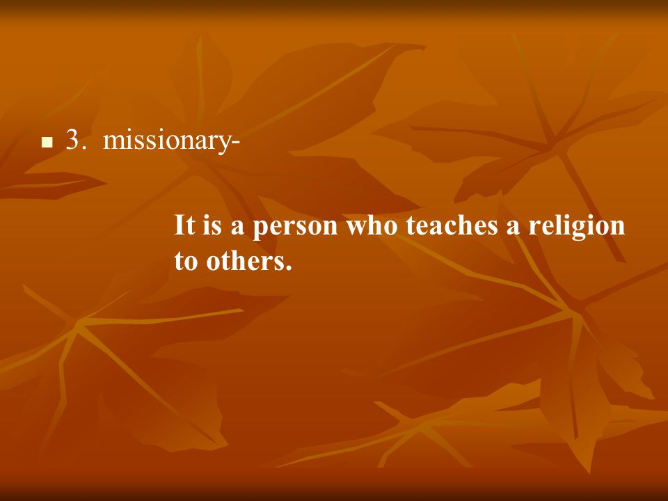 3. missionary- It is a person who teaches a religion to others.