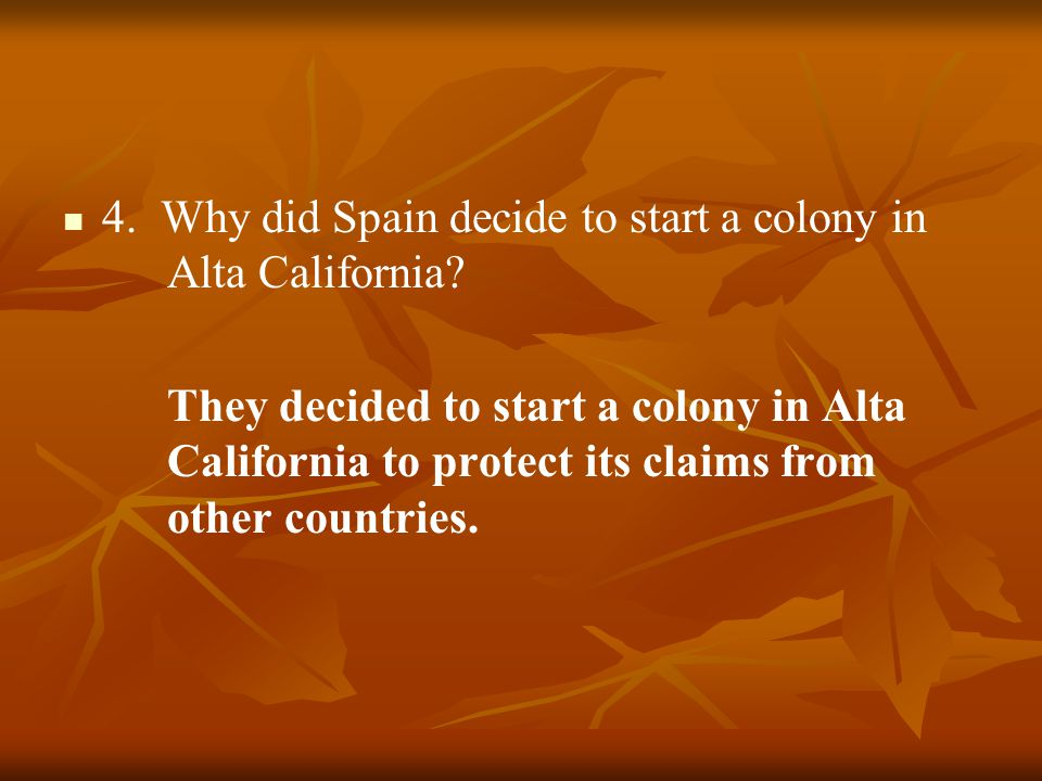 4. Why did Spain decide to start a colony in Alta California