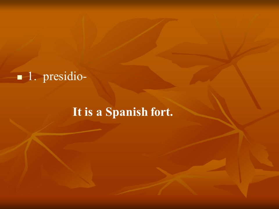 1. presidio- It is a Spanish fort.
