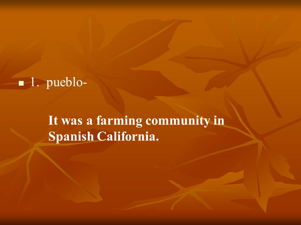 1. pueblo- It was a farming community in Spanish California.