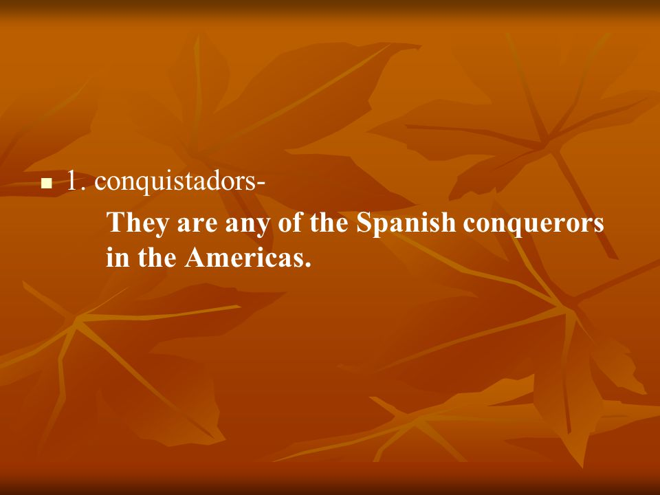 1. conquistadors- They are any of the Spanish conquerors in the Americas.