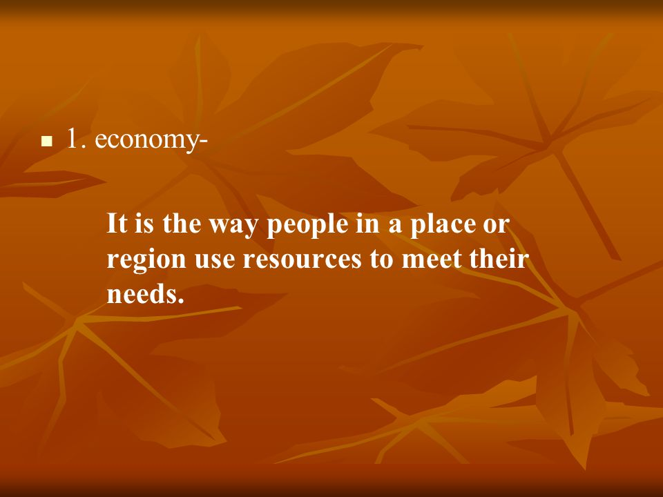1. economy- It is the way people in a place or region use resources to meet their needs.
