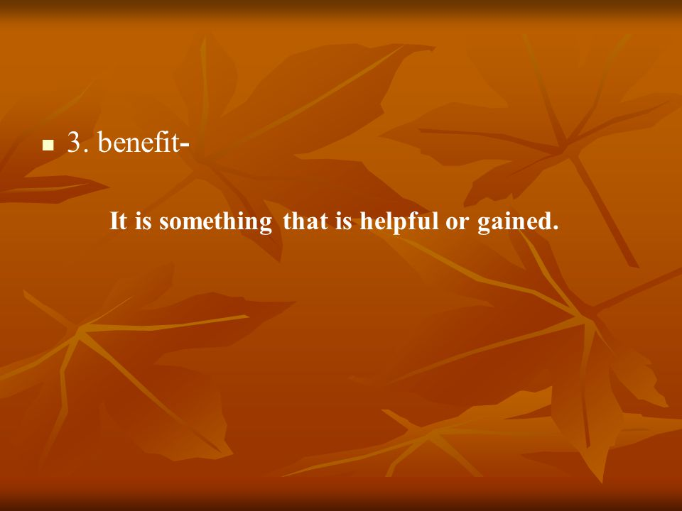 3. benefit- It is something that is helpful or gained.