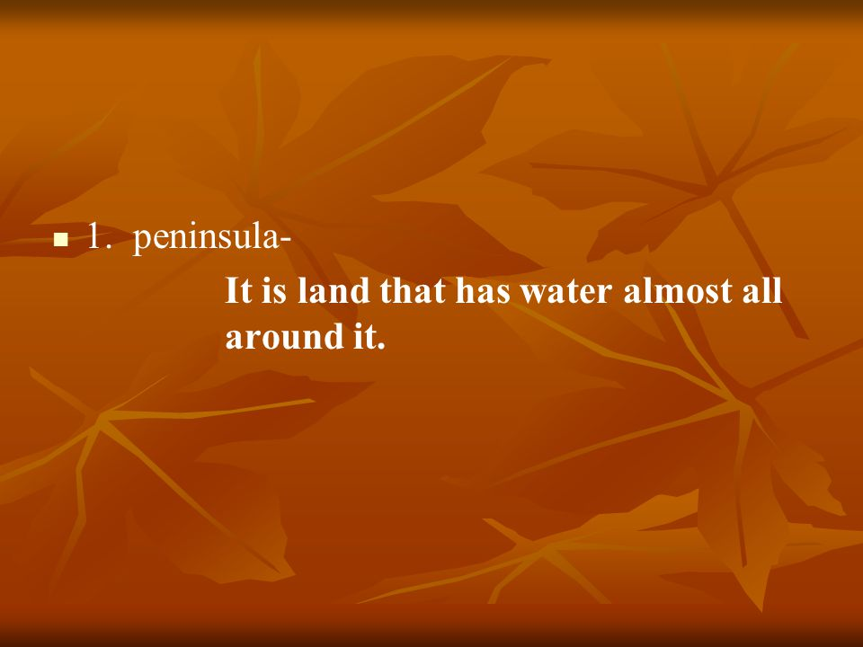 1. peninsula- It is land that has water almost all around it.