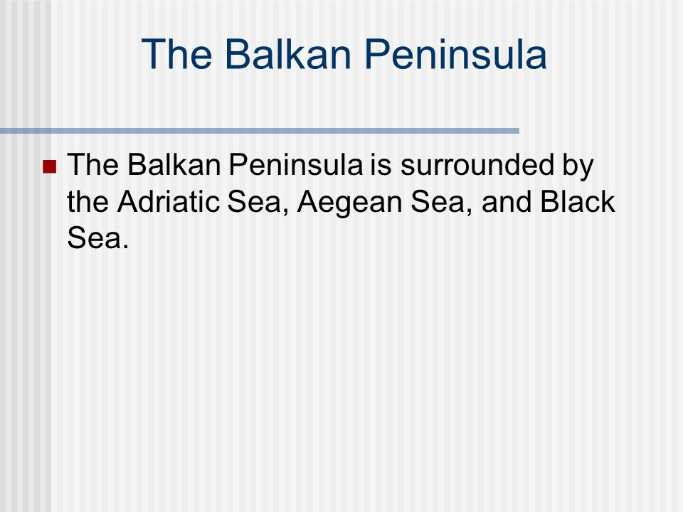 The Balkan Peninsula The Balkan Peninsula is surrounded by the Adriatic Sea, Aegean Sea, and Black Sea.