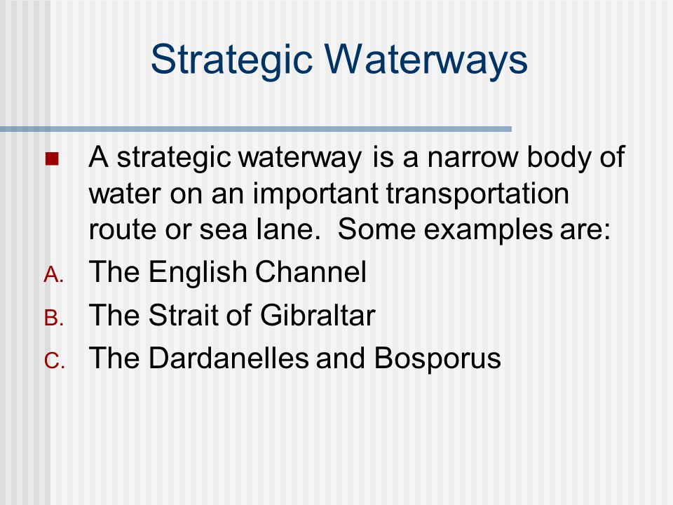 Strategic Waterways A strategic waterway is a narrow body of water on an important transportation route or sea lane. Some examples are: