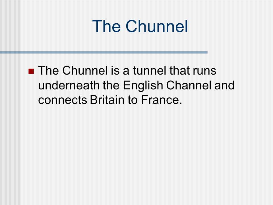 The Chunnel The Chunnel is a tunnel that runs underneath the English Channel and connects Britain to France.