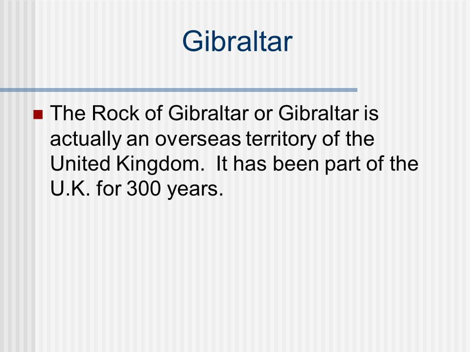 Gibraltar The Rock of Gibraltar or Gibraltar is actually an overseas territory of the United Kingdom.
