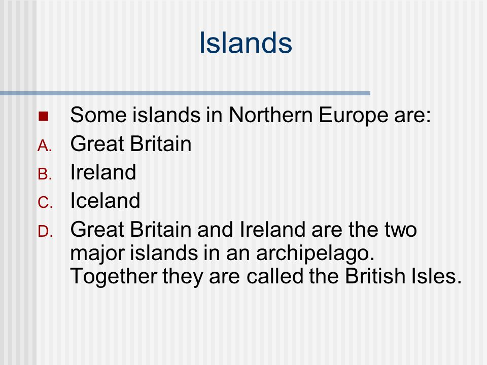 Islands Some islands in Northern Europe are: Great Britain Ireland