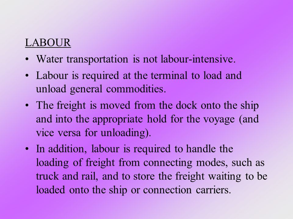 LABOUR Water transportation is not labour-intensive. Labour is required at the terminal to load and unload general commodities.