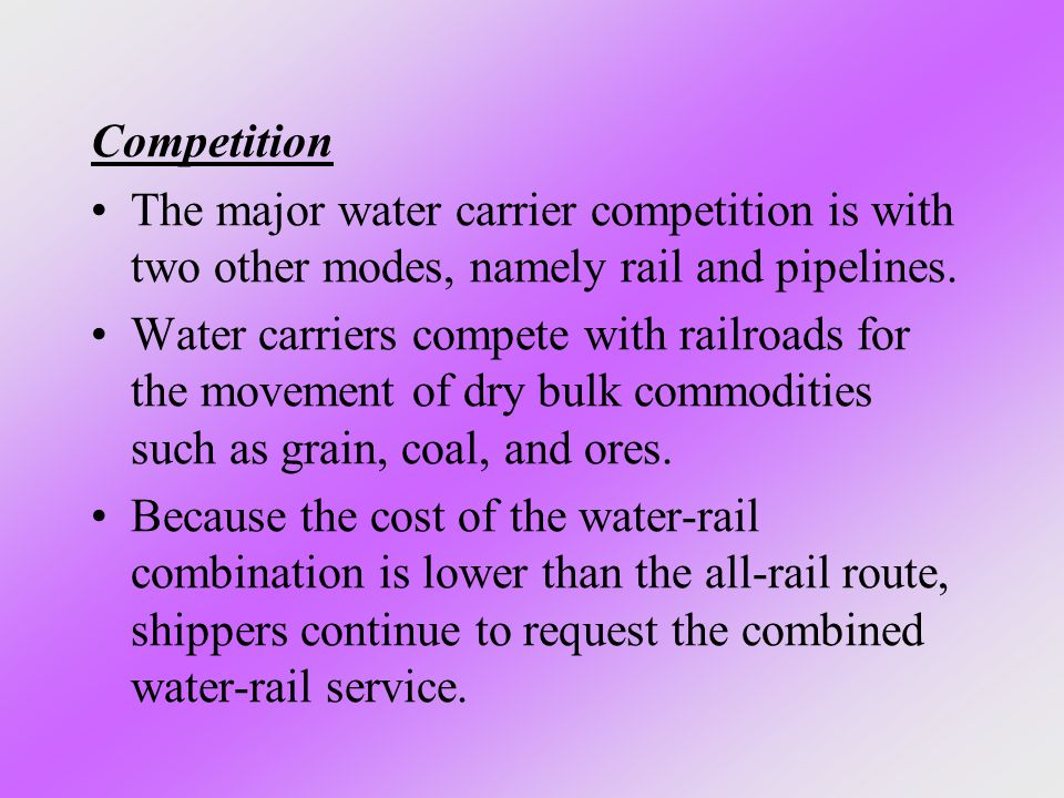 Competition The major water carrier competition is with two other modes, namely rail and pipelines.