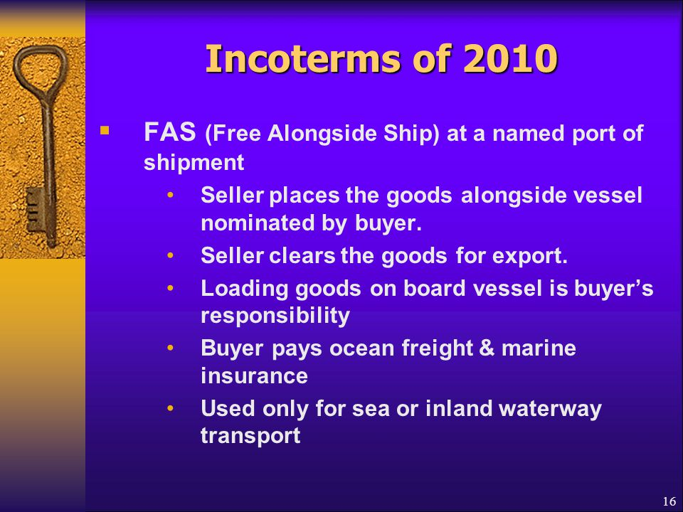 Incoterms of 2010 FAS (Free Alongside Ship) at a named port of shipment. Seller places the goods alongside vessel nominated by buyer.