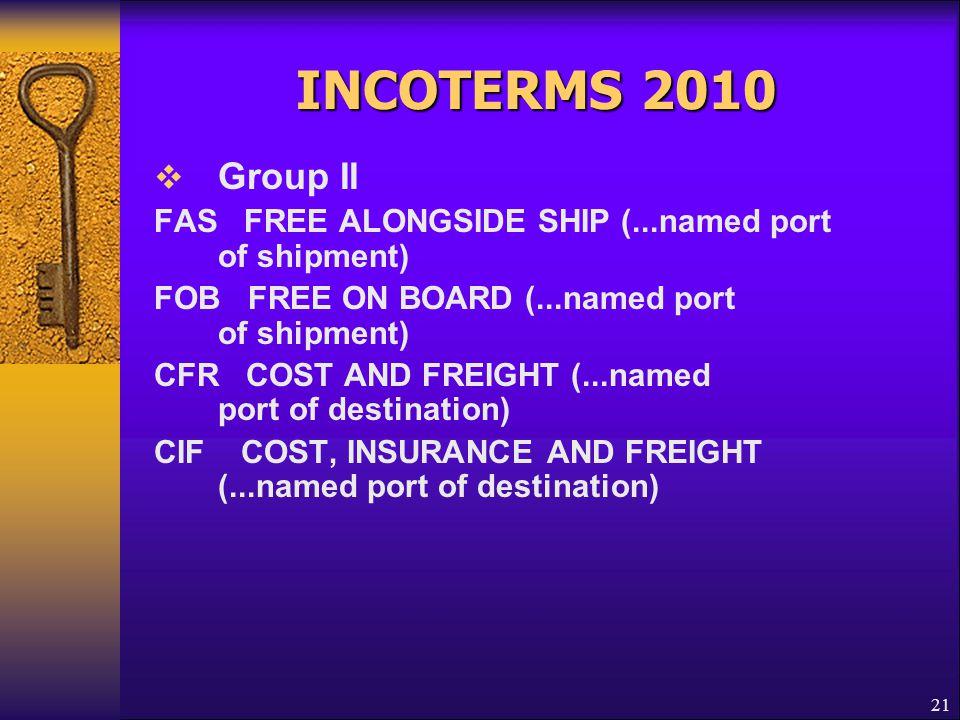 INCOTERMS 2010 Group II. FAS FREE ALONGSIDE SHIP (...named port of shipment) FOB FREE ON BOARD (...named port of shipment)