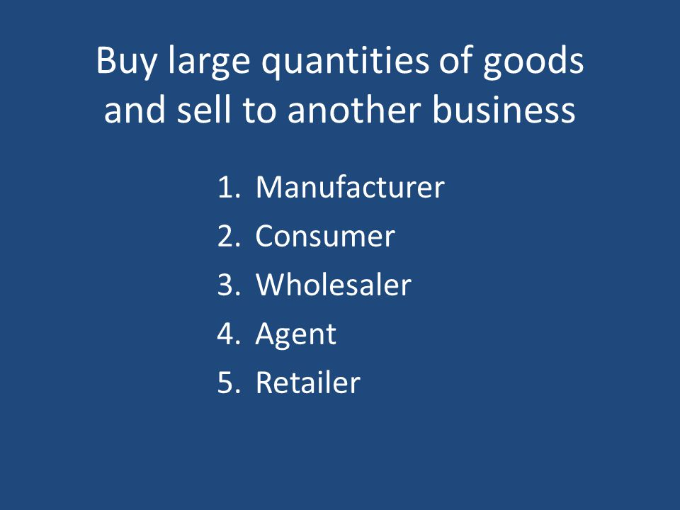 Buy large quantities of goods and sell to another business